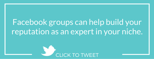 Facebook groups can help build your reputation as an expert in your niche.