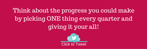 Think about the progress you could make by picking ONE thing every quarter and giving it your all!