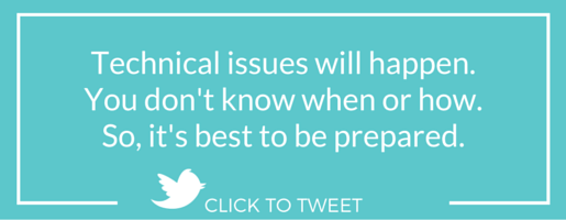 Technical issues will happen. You don't know when or how. So, it's best to be prepared.