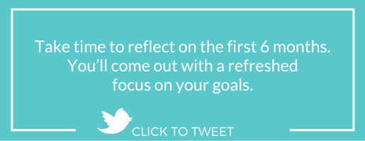 Take time to reflect on the first 6 months. You'll come out with a refreshed focus on your goals.