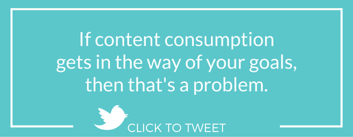 If content consumption gets in the way of your goals, then that's a problem.