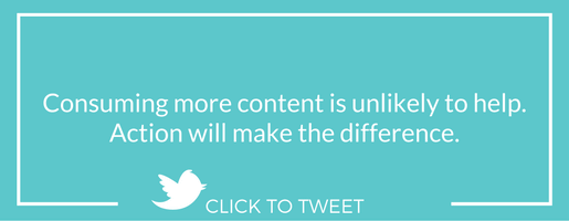 Consuming more content is unlikely to help. Action will make the difference.