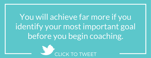 You will achieve far more if you identify your most important goal before you begin coaching.