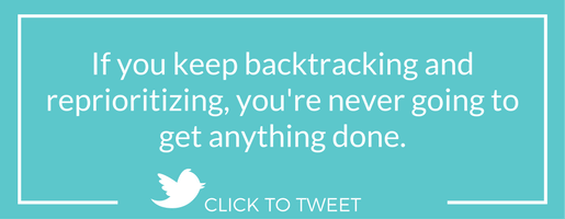 If you keep backtracking and reprioritizing, you're never going to get anything done.