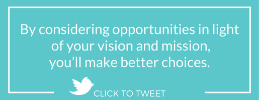 By considering opportunities in light of your vision and mission, you'll make better choices.