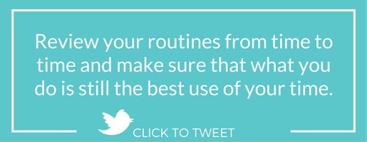 Review your routines from time to time and make sure that what you do is still the best use of your time.