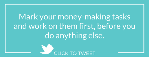 Mark your money-making tasks and work on them first, before you do anything else.