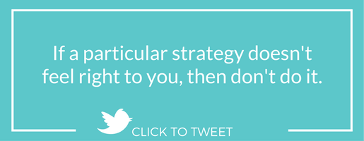 If a particular strategy doesn't feel right to you, then don't do it.