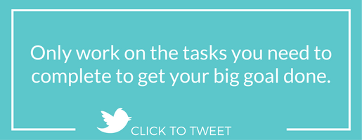 Only work on the tasks you need to complete to get your big goal done.