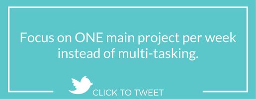 Focus on ONE main project per week instead of multi-tasking.