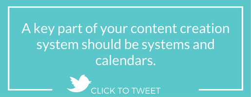 A key part of your content creation system should be systems and calendars.