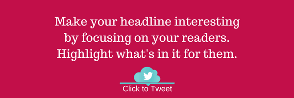 Make your headline interesting by focusing on your readers. Highlight what's in it for them.