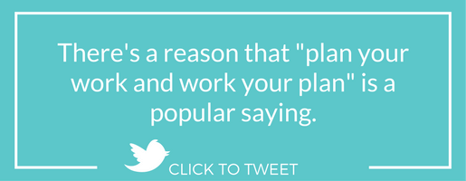 "There's a reason that ""plan your work and work your plan"" is a popular saying."