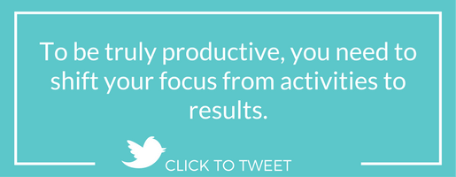 To be truly productive, you need to shift your focus from activities to results.