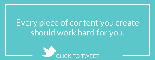 Every piece of content you create should work hard for you.