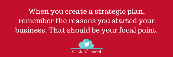 When you create a strategic plan, remember the reasons you started your business. That should be your focal point.
