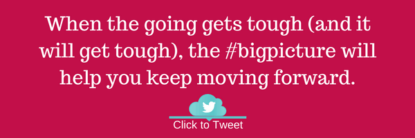 When the going gets tough (and it will get tough), the big picture will help you keep moving forward.