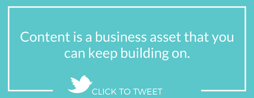 Content is a business asset that you can keep building on.