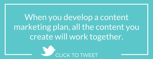 When you develop a content marketing plan, all the content you create will work together.