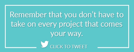 Remember that you don't have to take on every project that comes your way.