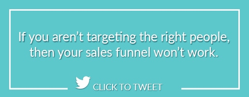 If you aren't targeting the right people, then your sales funnel won't work.