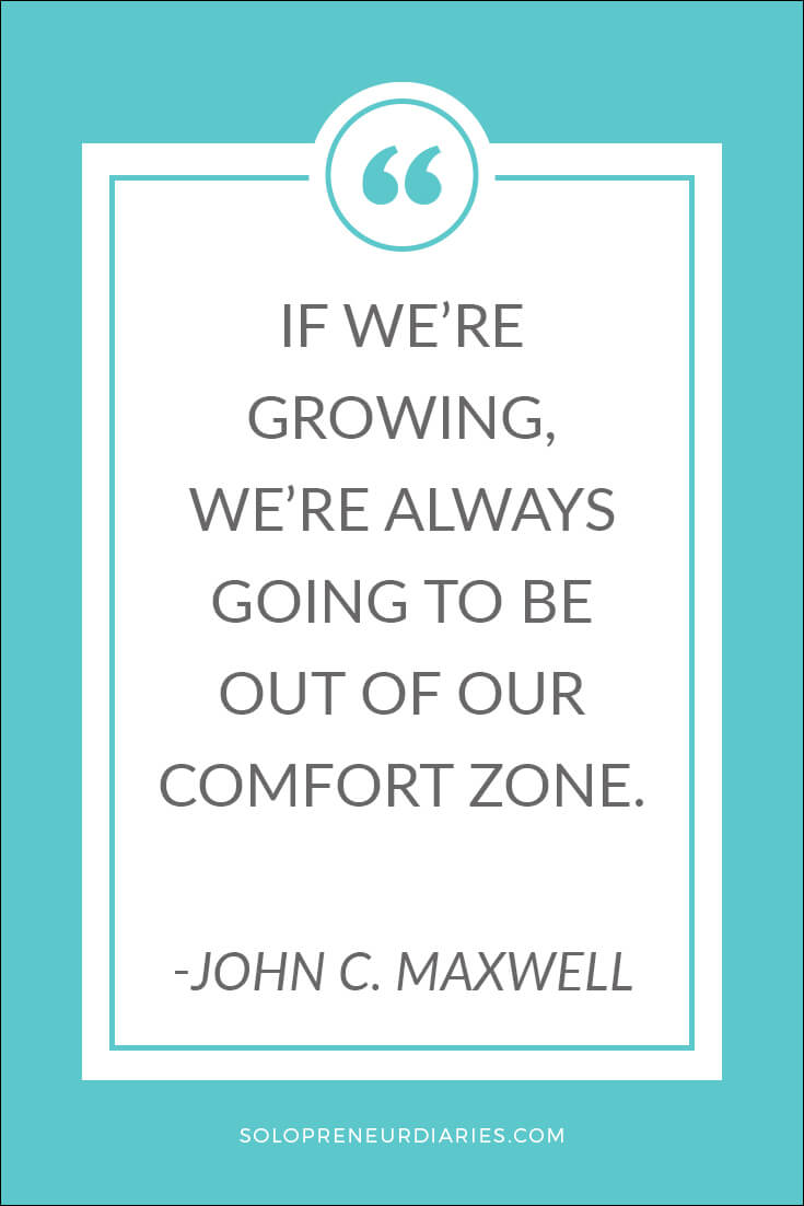 If we're growing, we're always going to be out of our comfort zone. ~John C. Maxwell