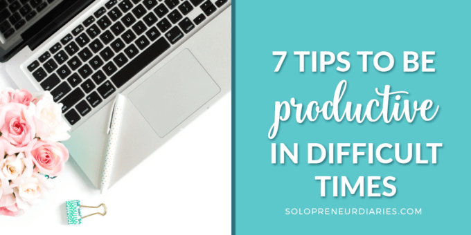 7 Tips to Be Productive In Difficult Times