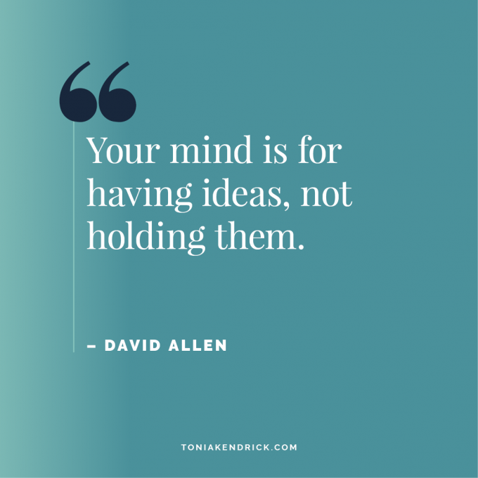 """""""Your mind is for having ideas, not holding them."""" ~ David Allen"""